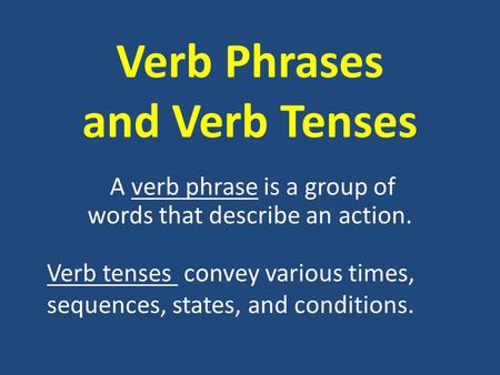Verb Phrases and Verb Tenses A verb phrase is a group of words that describe an action. Verb tenses convey various times, sequences, states, and conditions.