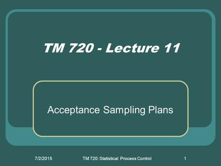 7/2/2015TM 720: Statistical Process Control1 TM 720 - Lecture 11 Acceptance Sampling Plans.