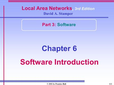 © 2001 by Prentice Hall6-1 Local Area Networks, 3rd Edition David A. Stamper Part 3: Software Chapter 6 Software Introduction.