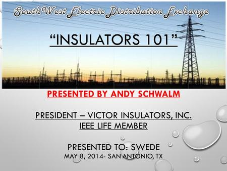 """INSULATORS 101"" PRESENTED BY ANDY SCHWALM PRESIDENT – VICTOR INSULATORS, INC. IEEE LIFE MEMBER PRESENTED TO: SWEDE MAY 8, 2014- SAN ANTONIO, TX."