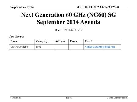Doc.: IEEE 802.11-14/1025r0 Submission September 2014 Carlos Cordeiro (Intel)Slide 1 Next Generation 60 GHz (NG60) SG September 2014 Agenda Date: 2014-08-07.