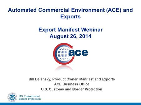 Automated Commercial Environment (ACE) and Exports Export Manifest Webinar August 26, 2014 Bill Delansky, Product Owner, Manifest and Exports ACE Business.
