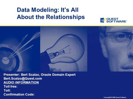 Copyright © 2006 Quest Software Data Modeling: It's All About the Relationships Presenter: Bert Scalzo, Oracle Domain Expert AUDIO.