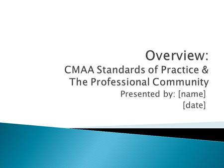 Presented by: [name] [date].  Overview of CMAA's Standards of Practice  Benefits of attaining CCM credential.