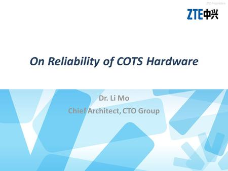 Location of the theme gray Location of the theme blue ZTE Proprietary On Reliability of COTS Hardware Dr. Li Mo Chief Architect, CTO Group.