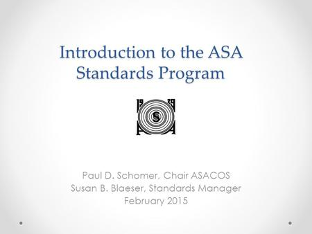 Introduction to the ASA Standards Program Paul D. Schomer, Chair ASACOS Susan B. Blaeser, Standards Manager February 2015.