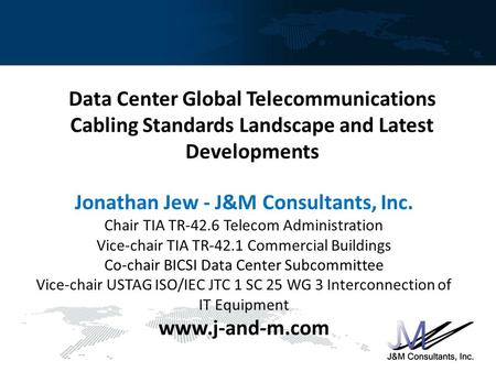 Data Center Global Telecommunications Cabling Standards Landscape and Latest Developments Jonathan Jew - J&M Consultants, Inc. Chair TIA TR-42.6 Telecom.