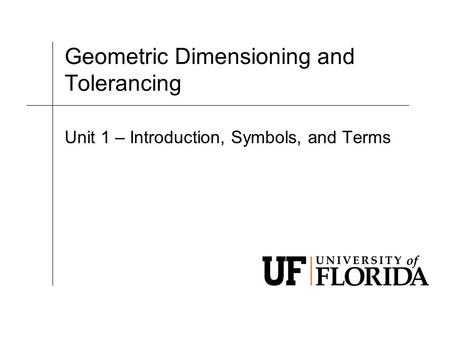 Geometric Dimensioning and Tolerancing Unit 1 – Introduction, Symbols, and Terms.