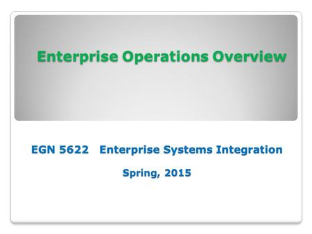 Enterprise Operations Overview EGN 5622 Enterprise Systems Integration Spring, 2015 Enterprise Operations Overview EGN 5622 Enterprise Systems Integration.