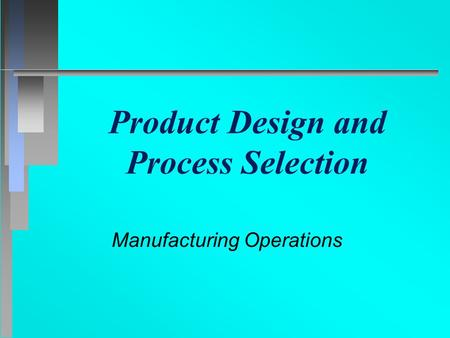 Product Design and Process Selection Manufacturing Operations.