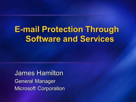 E-mail Protection Through Software and Services James Hamilton General Manager Microsoft Corporation.