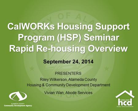 CalWORKs Housing Support Program (HSP) Seminar Rapid Re-housing Overview September 24, 2014 PRESENTERS Riley Wilkerson, Alameda County Housing & Community.