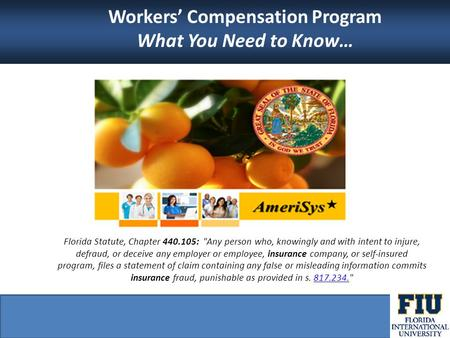 Workers' Compensation Program What You Need to Know… Florida Statute, Chapter 440.105: Any person who, knowingly and with intent to injure, defraud, or.