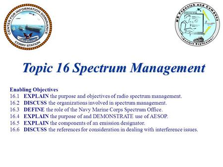 Topic 16 Spectrum Management Enabling Objectives 16.1 EXPLAIN the purpose and objectives of radio spectrum management. 16.2 DISCUSS the organizations involved.
