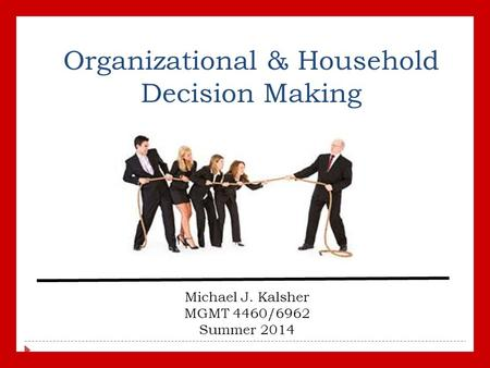 Organizational & Household Decision Making Michael J. Kalsher MGMT 4460/6962 Summer 2014.