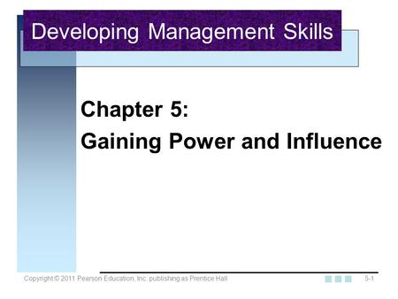 Copyright © 2011 Pearson Education, Inc. publishing as Prentice Hall5-1 Chapter 5: Gaining Power and Influence Developing Management Skills.