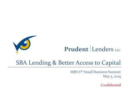 SBA Lending & Better Access to Capital MBS 6 th Small Business Summit May 5, 2015 Confidential.