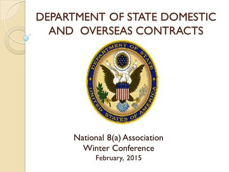 DEPARTMENT OF STATE DOMESTIC AND OVERSEAS CONTRACTS National 8(a) Association Winter Conference February, 2015.