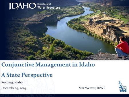 Conjunctive Management in Idaho A State Perspective Rexburg, Idaho December 9, 2014Mat Weaver, IDWR.