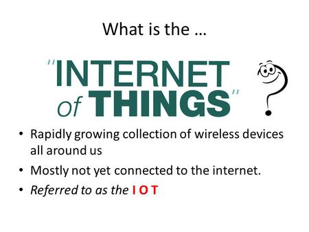 What is the … Rapidly growing collection of wireless devices all around us Mostly not yet connected to the internet. Referred to as the I O T.