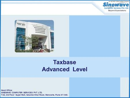 Head Office: SINEWAVE <strong>COMPUTER</strong> SERVICES PVT. LTD. T-22, 3rd Floor Super Mall, Salunke Vihar Road, Wanowrie, Pune 411 040. Taxbase Advanced Level.