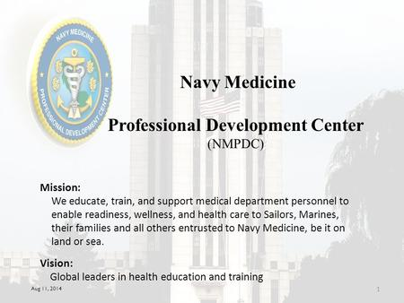 Aug 11, 2014 1 Navy Medicine Professional Development Center (NMPDC) Mission: Vision: Global leaders in health education and training We educate, train,