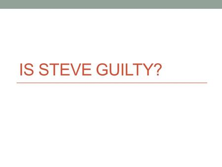 "IS STEVE GUILTY?. Statement/Proof 1 Statement: Some of the witnesses could not be trusted Proof: ""I knew the people that got killed, I was thinking of."