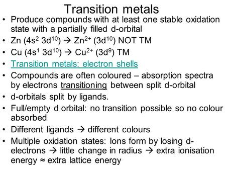 Transition metals Produce compounds with at least one stable oxidation state with a partially filled d-orbital Zn (4s 2 3d 10 )  Zn 2+ (3d 10 ) NOT TM.