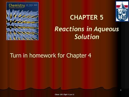 Chem 105 Chpt 4 Lsn 11 1 CHAPTER 5 Reactions in Aqueous Solution Turn in homework for Chapter 4 Turn in homework for Chapter 4.