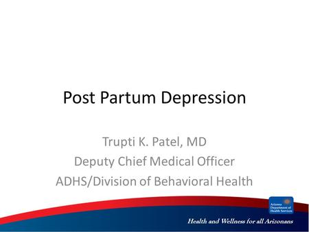 Health and Wellness for all Arizonans Post Partum Depression Trupti K. Patel, MD Deputy Chief Medical Officer ADHS/Division of Behavioral Health.