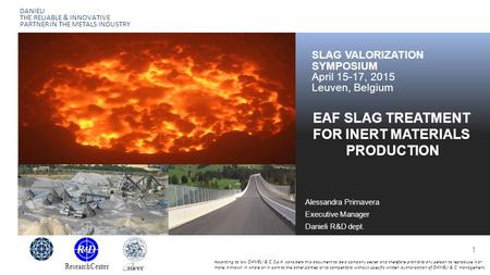 DANIELI THE RELIABLE & INNOVATIVE PARTNER IN THE METALS INDUSTRY EAF SLAG TREATMENT FOR INERT MATERIALS PRODUCTION SLAG VALORIZATION SYMPOSIUM April 15-17,