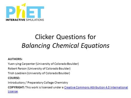 Clicker Questions for Balancing Chemical Equations AUTHORS: Yuen-ying Carpenter (University of Colorado Boulder) Robert Parson (University of Colorado.