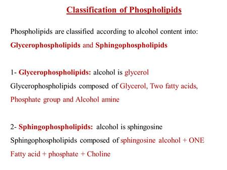Classification of Phospholipids Phospholipids are classified according to alcohol content into: Glycerophospholipids and Sphingophospholipids 1- Glycerophospholipids: