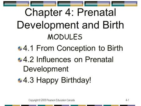 Copyright © 2009 Pearson Education Canada4-1 Chapter 4: Prenatal Development and Birth 4.1 From Conception to Birth 4.2 Influences on Prenatal Development.