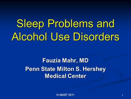 Sleep Problems and Alcohol Use Disorders Fauzia Mahr, MD Penn State Milton S. Hershey Medical Center 1 © AMSP 2011.