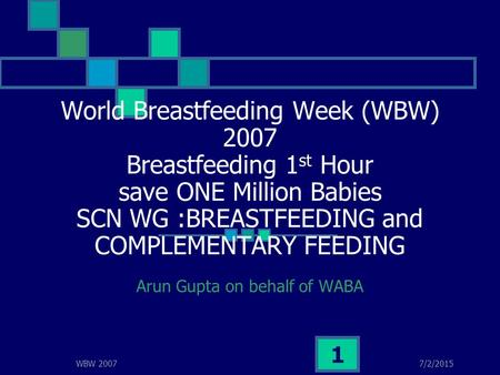 7/2/2015WBW 2007 1 World Breastfeeding Week (WBW) 2007 Breastfeeding 1 st Hour save ONE Million Babies SCN WG :BREASTFEEDING and COMPLEMENTARY FEEDING.