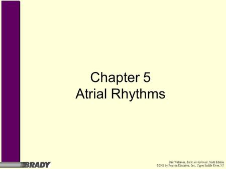 Gail Walraven, Basic Arrhythmias, Sixth Edition ©2006 by Pearson Education, Inc., Upper Saddle River, NJ Chapter 5 Atrial Rhythms.