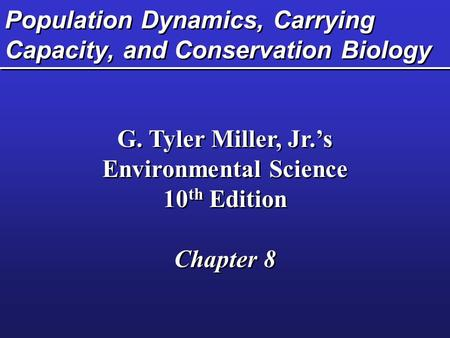 Population Dynamics, Carrying Capacity, and Conservation Biology G. Tyler Miller, Jr.'s Environmental Science 10 th Edition Chapter 8 G. Tyler Miller,