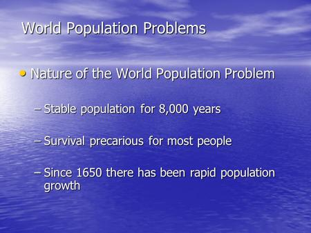 World Population Problems Nature of the World Population Problem Nature of the World Population Problem –Stable population for 8,000 years –Survival precarious.