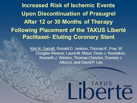 Slide 1 Increased Risk of Ischemic Events Upon Discontinuation of Prasugrel After 12 or 30 Months of Therapy Following Placement of the TAXUS Liberté Paclitaxel-