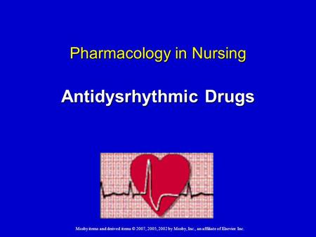 Mosby items and derived items © 2007, 2005, 2002 by Mosby, Inc., an affiliate of Elsevier Inc. Pharmacology in Nursing Antidysrhythmic Drugs.