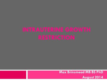 INTRAUTERINE GROWTH RESTRICTION Max Brinsmead MB BS PhD August 2014.