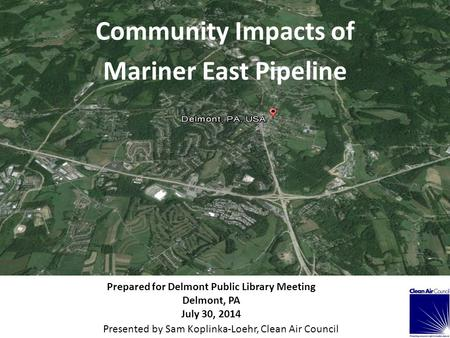 Community Impacts of Mariner East Pipeline Prepared for Delmont Public Library Meeting Delmont, PA July 30, 2014 Presented by Sam Koplinka-Loehr, Clean.