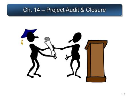Ch. 14 – Project Audit & Closure 14–1. Major Tasks of Project Audit/Closure 1.Evaluate if the project delivered the expected benefits to all stakeholders.