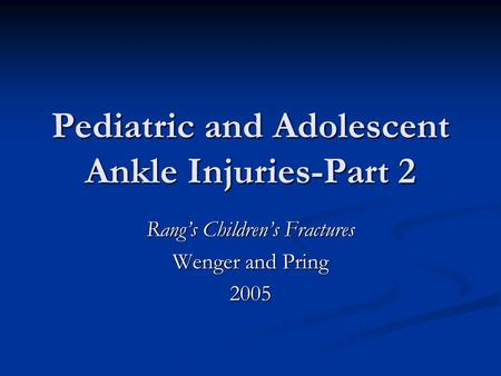 Pediatric and Adolescent Ankle Injuries-Part 2 Rang's Children's Fractures Wenger and Pring 2005.