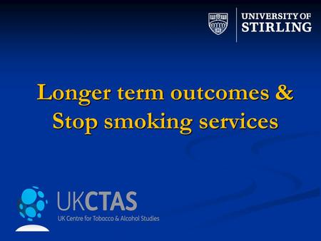 Longer term outcomes & Stop smoking services. Study TeamStop Smoking Service Sites Linda Bauld Fiona Dobbie Rosemary Hiscock Jo Leonardi – Bee Andy McEwen.