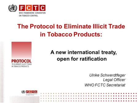 The Protocol to Eliminate Illicit Trade in Tobacco Products: A new international treaty, open for ratification Ulrike Schwerdtfeger Legal Officer WHO FCTC.