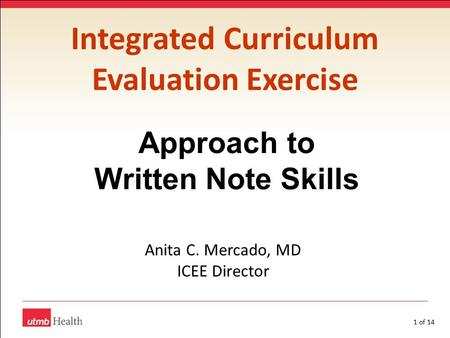 1 of 14 Integrated Curriculum Evaluation Exercise Approach to Written Note Skills Anita C. Mercado, MD ICEE Director.