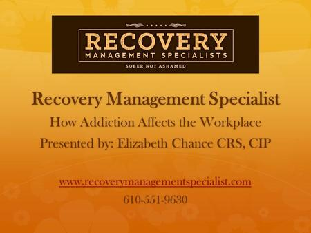 Recovery Management Specialist How Addiction Affects the Workplace Presented by: Elizabeth Chance CRS, CIP www.recoverymanagementspecialist.com 610-551-9630.