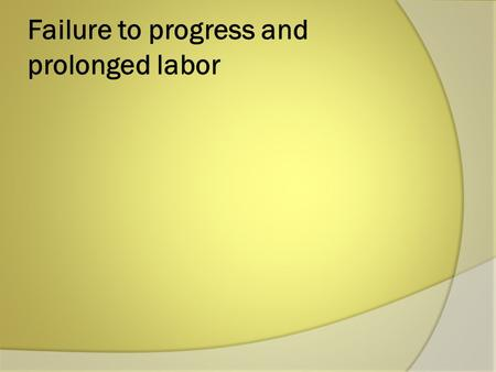 Failure to progress and prolonged labor. Normal progress of labor;  -effective uterine contractions and cervical changes leading to progressive effacement.